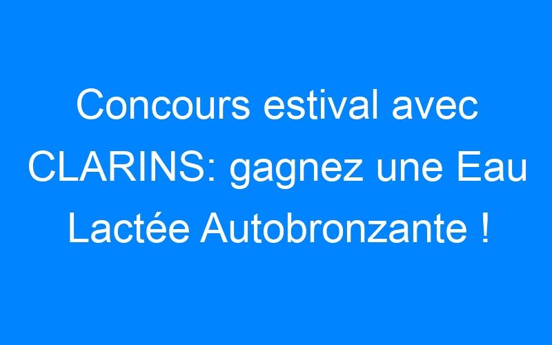 Concours estival avec CLARINS: gagnez une Eau Lactée Autobronzante !