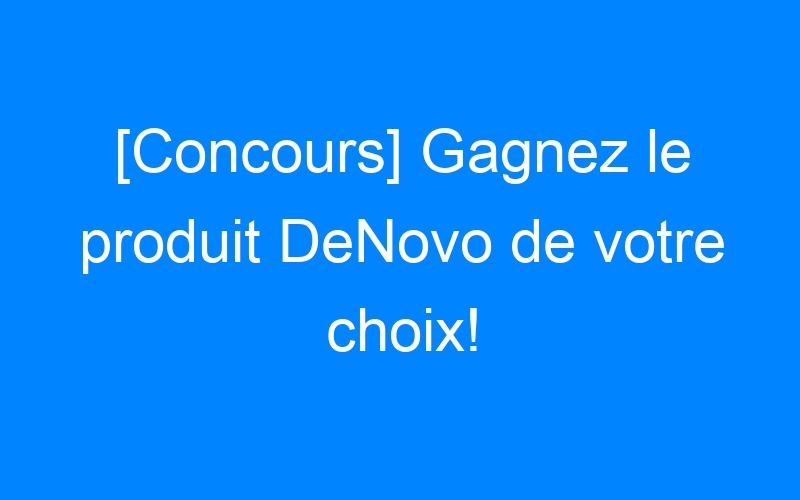 [Concours] Gagnez le produit DeNovo de votre choix!