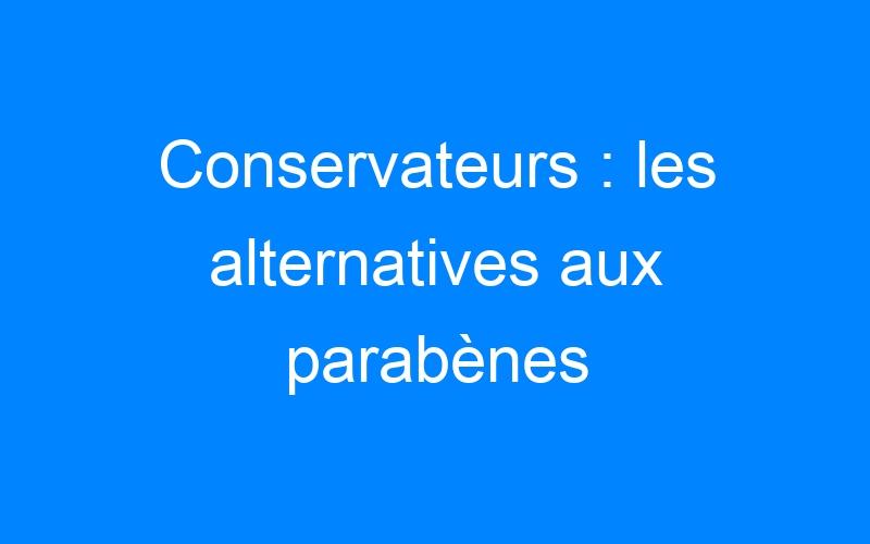 Conservateurs : les alternatives aux parabènes
