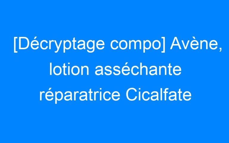 [Décryptage compo] Avène, lotion asséchante réparatrice Cicalfate