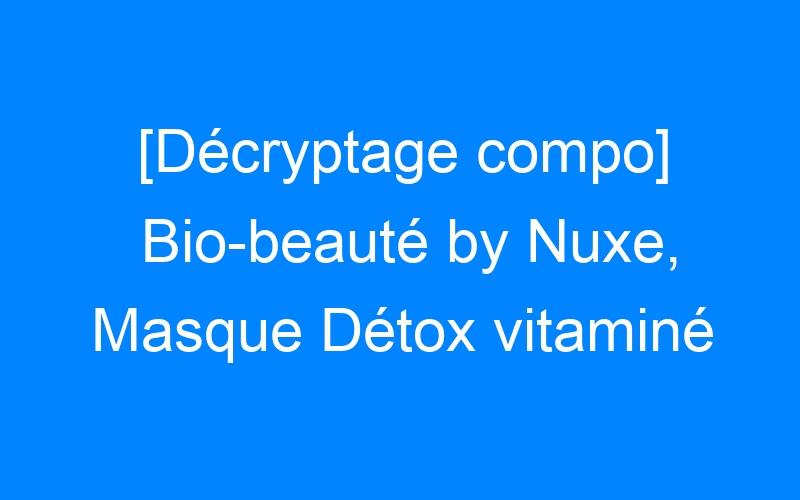 [Décryptage compo] Bio-beauté by Nuxe, Masque Détox vitaminé