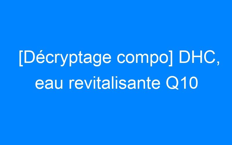 [Décryptage compo] DHC, eau revitalisante Q10