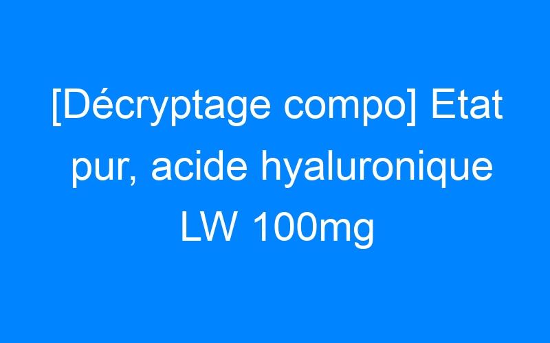 [Décryptage compo] Etat pur, acide hyaluronique LW 100mg