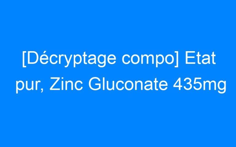 [Décryptage compo] Etat pur, Zinc Gluconate 435mg