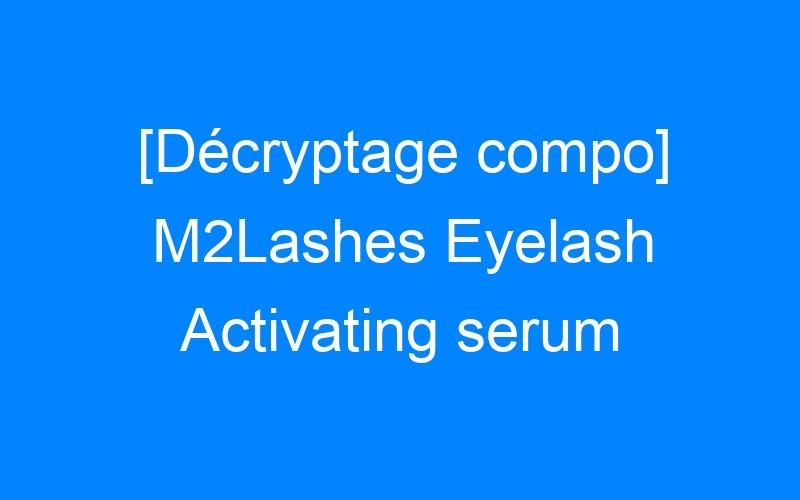 [Décryptage compo] M2Lashes Eyelash Activating serum