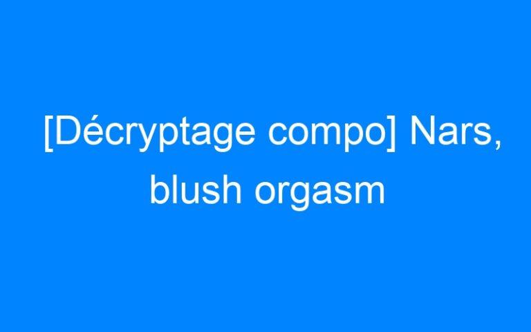 [Décryptage compo] Nars, blush orgasm