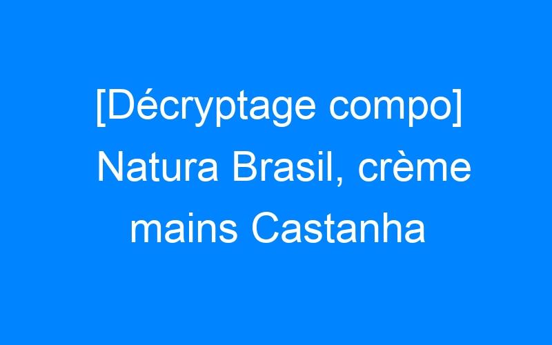 [Décryptage compo] Natura Brasil, crème mains Castanha
