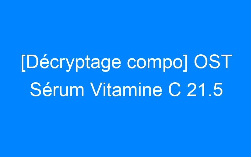 [Décryptage compo] OST Sérum Vitamine C 21.5