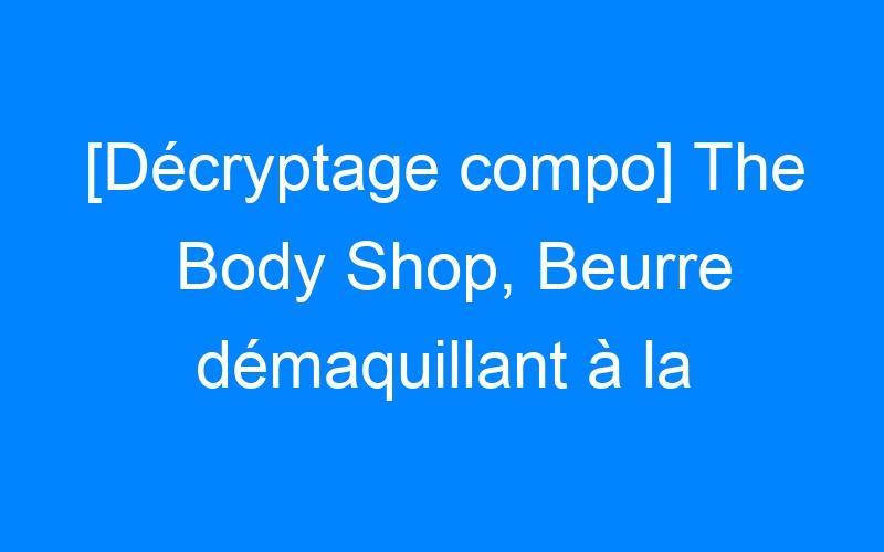 [Décryptage compo] The Body Shop, Beurre démaquillant à la camomille