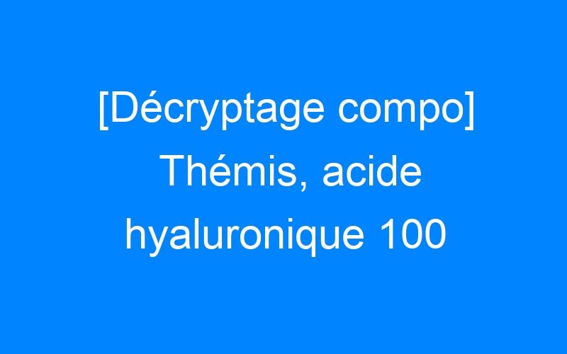[Décryptage compo] Thémis, acide hyaluronique 100