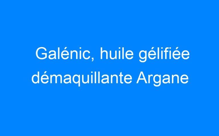 Galénic, huile gélifiée démaquillante Argane