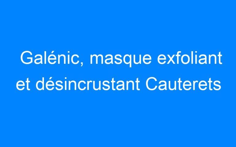 Galénic, masque exfoliant et désincrustant Cauterets