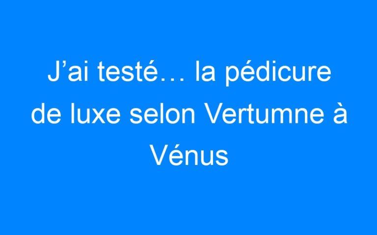 J'ai testé… la pédicure de luxe selon Vertumne à Vénus