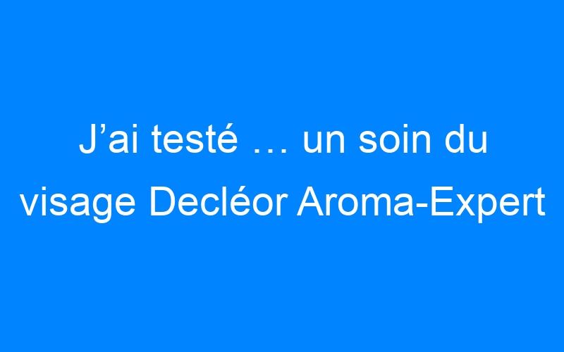 J'ai testé … un soin du visage Decléor Aroma-Expert