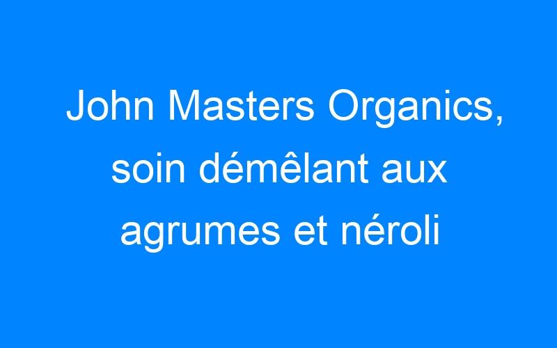 John Masters Organics, soin démêlant aux agrumes et néroli