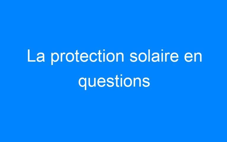 La protection solaire en questions