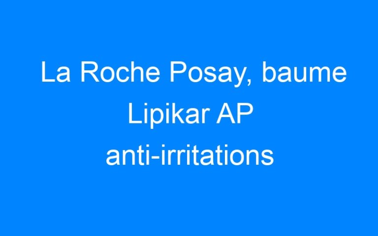 La Roche Posay, baume Lipikar AP anti-irritations