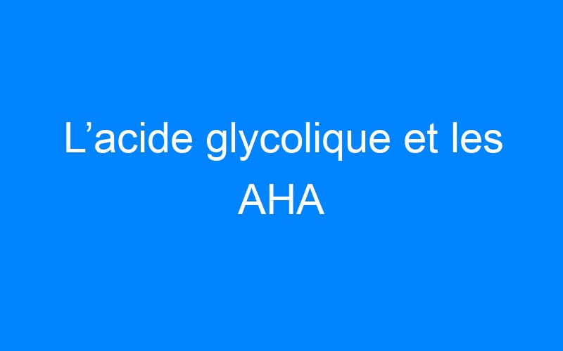 L'acide glycolique et les AHA