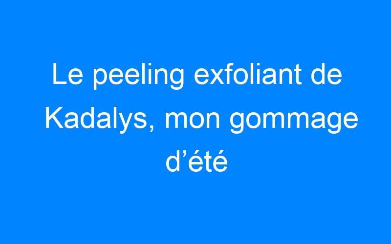 Le peeling exfoliant de Kadalys, mon gommage d'été