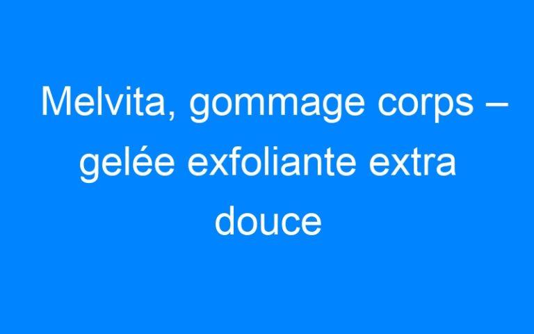Melvita, gommage corps – gelée exfoliante extra douce