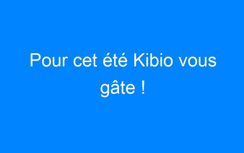 Pour cet été Kibio vous gâte !