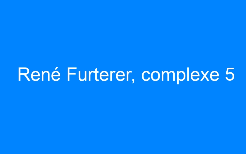 René Furterer, complexe 5