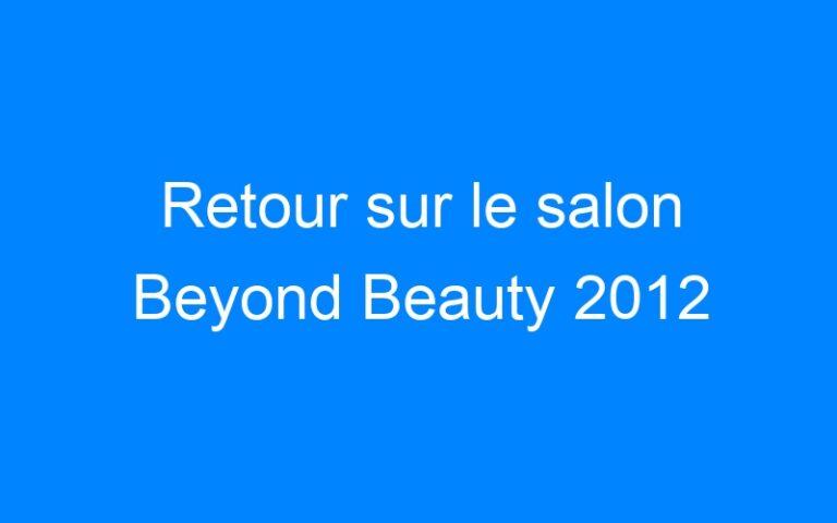 Retour sur le salon Beyond Beauty 2012