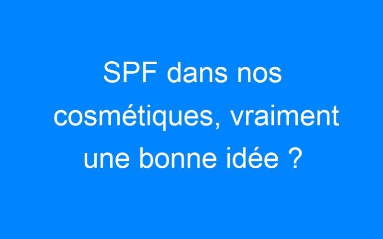 SPF dans nos cosmétiques, vraiment une bonne idée ?