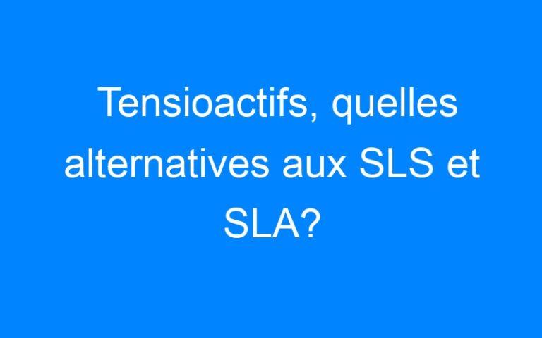 Tensioactifs, quelles alternatives aux SLS et SLA?