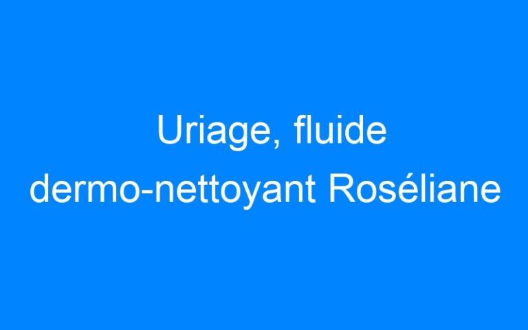 Uriage, fluide dermo-nettoyant Roséliane